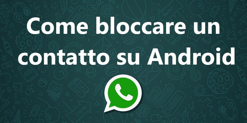 Come bloccare su WhatsApp | Salvatore Aranzulla